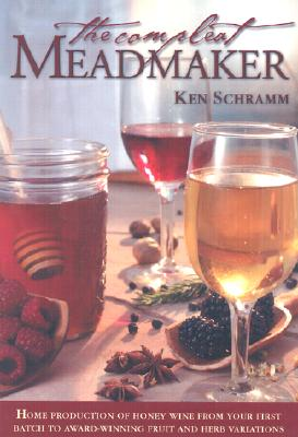 The Compleat Meadmaker: Home Production of Honey Wine from Your First Batch to Award-Winning Fruit and Herb Variations - Schramm, Ken