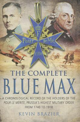 The Complete Blue Max: A Chronological Record of the Holders of the Pour le Merite, Prussia's Highest Military Order, from 1740 to 1918 - Brazier, Kevin