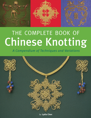 The Complete Book of Chinese Knotting: A Compendium of Techniques and Variations - Chen, Lydia