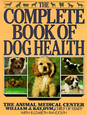 The Complete Book of Dog Health: The Animal Medical Center - Kay, William J, Dr., and Randolph, Elizabeth