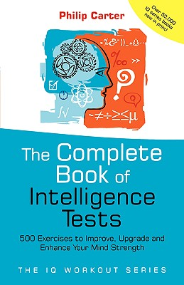 The Complete Book of Intelligence Tests: 500 Exercises to Improve, Upgrade and Enhance Your Mind Strength - Carter, Philip