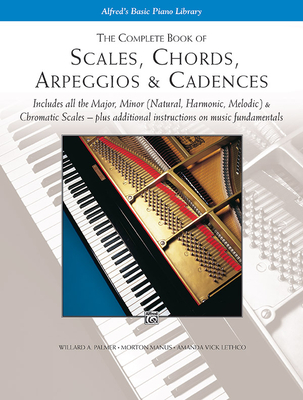 The Complete Book of Scales, Chords, Arpeggios & Cadences: Includes All the Major, Minor (Natural, Harmonic, Melodic) & Chromatic Scales -- Plus Additional Instructions on Music Fundamentals - Palmer, Willard A, and Manus, Morton, and Lethco, Amanda Vick