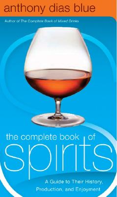 The Complete Book of Spirits: A Guide to Their History, Production, and Enjoyment - Blue, Anthony Dias