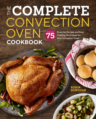 The Complete Convection Oven Cookbook: 75 Essential Recipes and Easy Cooking Techniques for Any Convection Oven - Donovan, Robin