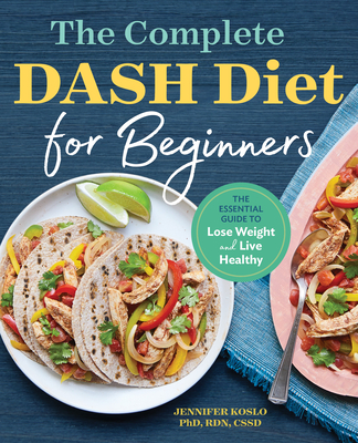 The Complete Dash Diet for Beginners: The Essential Guide to Lose Weight and Live Healthy - Koslo, Jennifer