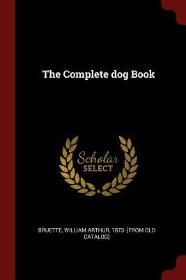 The Complete Dog Book - Bruette, William Arthur 1873- [From Old (Creator)