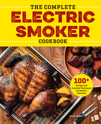 The Complete Electric Smoker Cookbook: Over 100 Tasty Recipes and Step-By-Step Techniques to Smoke Just about Everything - West, Bill