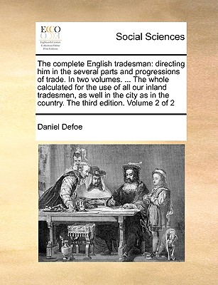 The Complete English Tradesman: Directing Him in the Several Parts and Progressions of Trade. in Two Volumes. ... the Whole Calculated for the Use of All Our Inland Tradesmen, as Well in the City as in the Country. the Third Edition. Volume 2 of 2 - Defoe, Daniel