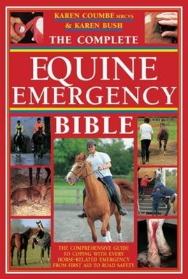 The Complete Equine Emergency Bible: The Comprehensive Guide to Coping with Every Horse Related Emergency from First Aid to Road Safety - Coumbe, Karen