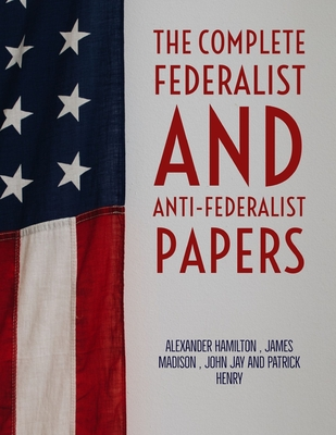 The Complete Federalist and Anti-Federalist Papers - Madison, James, and Jay, John, and Henry, Patrick