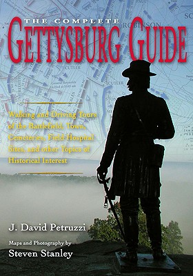 The Complete Gettysburg Guide: Walking and Driving Tours of the Battlefield, Town, Cemeteries, Field Hospital Sites, and Other Topics of Historical Interest - Petruzzi, J David