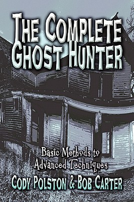 The Complete Ghost Hunter: Basic Methods to Advanced Techniques - Polston, Cody