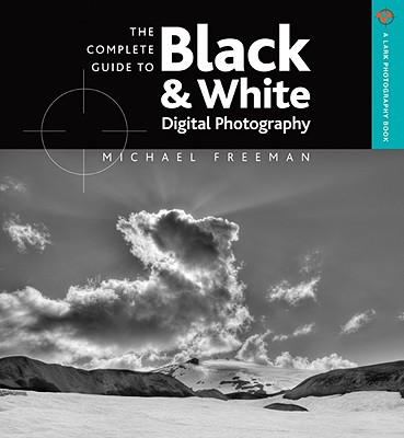 The Complete Guide to Black & White Digital Photography - Freeman, Michael