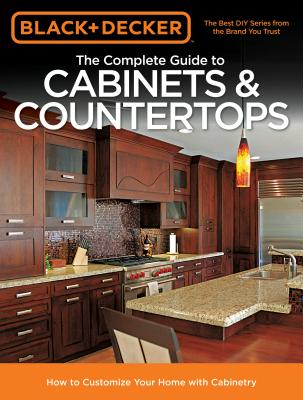 The Complete Guide to Cabinets & Countertops (Black & Decker): How to Customize Your Home with Cabinetry - Editors of Cool Springs Press