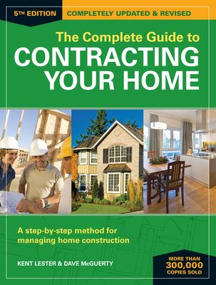 The Complete Guide to Contracting Your Home: A Step-By-Step Method for Managing Home Construction - Lester, Kent, and McGuerty, Dave