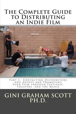 The Complete Guide to Distributing an Indie Film: Part I: Contacting Distributors and Agents and Promoting Your Film Through Festivals, Theaters, and the Media - Scott Phd, Gini Graham