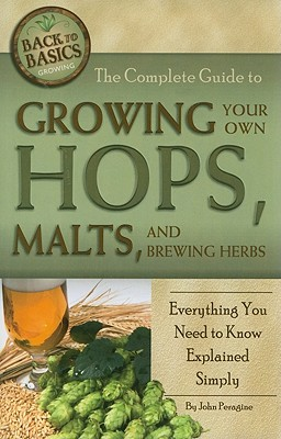The Complete Guide to Growing Your Own Hops, Malts, and Brewing Herbs: Everything You Need to Know Explained Simply - Peragine, John N, Jr.