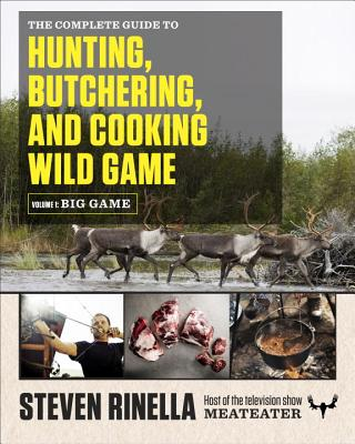 The Complete Guide to Hunting, Butchering, and Cooking Wild Game, Volume 1: Big Game - Rinella, Steven