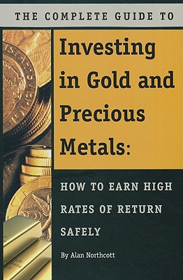 The Complete Guide to Investing in Gold and Precious Metals: How to Earn High Rates of Return - Safely - Northcott, Alan