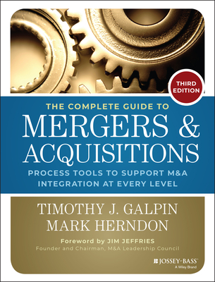 The Complete Guide to Mergers and Acquisitions: Process Tools to Support M&A Integration at Every Level - Galpin, Timothy J