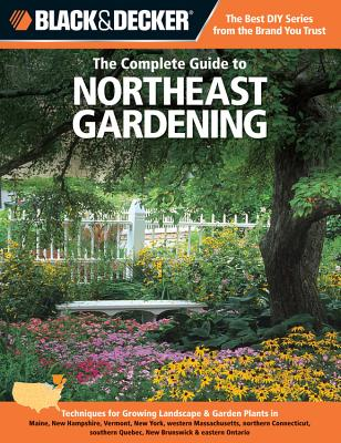 The Complete Guide to Northeast Gardening (Black & Decker): Techniques for Growing Landscape & Garden Plants in Maine, New Hampshire, Vermont, New York, Western Massachusetts, Northern Connecticut, Southern Quebec, New Brunswick & Eastern Ontario - Steiner, Lynn M.