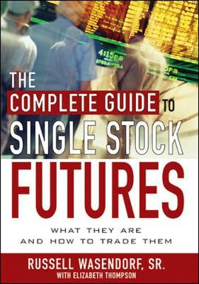 The Complete Guide to Single Stock Futures - Wasendorf, Russell R, and Thompson, Elizabeth, Professor