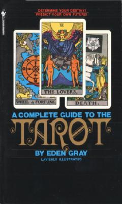 The Complete Guide to the Tarot: Determine Your Destiny! Predict Your Own Future! - Gray, Eden