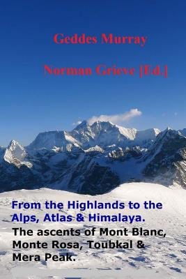 The Complete Highlands to the Alps, Atlas & Himalaya.: The Ascent of Mont Blanc, Monte Rosa, Toubkal, Mera Peak and Scottish Highlands Including the Isle of Skye. - Murray, MR Geddes, and Grieve Esq, MR Norman