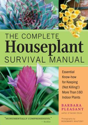 The Complete Houseplant Survival Manual: Essential Gardening Know-How for Keeping (Not Killing!) More Than 160 Indoor Plants - Pleasant, Barbara