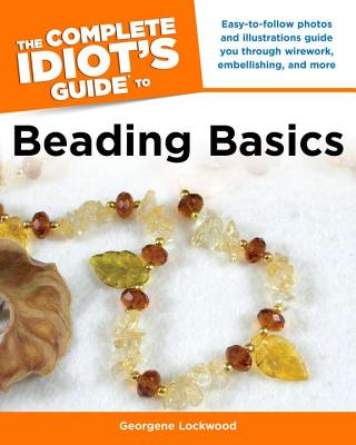 The Complete Idiot's Guide to Beading Basics - Lockwood, Georgene