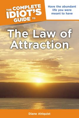 The Complete Idiot's Guide to the Law of Attraction: Have the Abundant Life You Were Meant to Have - Ahlquist, Diane