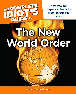 The Complete Idiot's Guide to the New World Order - Axelrod, Alan, PH.D.