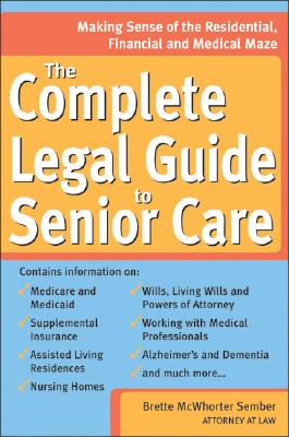 The Complete Legal Guide to Senior Care: Making Sense of the Residential, Financial and Medical Maze - Sember, Brette McWhorter, Atty., and McWhorter Sember, Brette