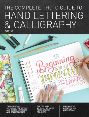 The Complete Photo Guide to Hand Lettering and Calligraphy: The Essential Reference for Novice and Expert Letterers and Calligraphers - Sy, Abbey