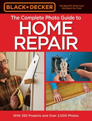 The Complete Photo Guide to Home Repair (Black & Decker) - Editors of Cool Springs Press