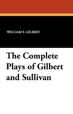 The Complete Plays of Gilbert and Sullivan - Gilbert, William S, and Sullivan, Arthur Seymour