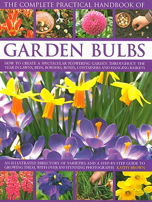 The Complete Practical Handbook of Garden Bulbs: How to Create a Spectacular Flowering Garden Throughout the Year in Lawns, Beds, Borders, Boxes, Containers and Hanging Baskets - Brown, Kathy