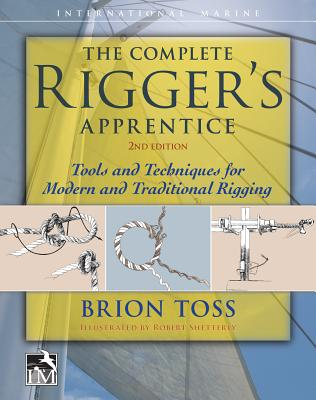The Complete Rigger's Apprentice: Tools and Techniques for Modern and Traditional Rigging, Second Edition - Toss, Brion