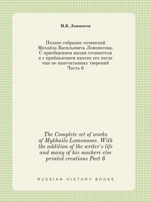 The Complete Set of Works of Mykhailo Lomonosov. with the Addition of the Writer's Life and Many of His Nowhere Else Printed Creations Part 6 - Lomonosov, M V