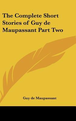 The Complete Short Stories of Guy de Maupassant Part Two - de Maupassant, Guy, and Maupassant, Guy De