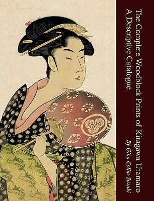 The Complete Woodblock Prints of Kitagawa Utamaro: A Descriptive Catalogue - Collia-Suzuki, Gina