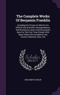 The Complete Works of Benjamin Franklin: The Including His Private as Well as His Official and Scientific Correspondence, and Numerous Letters and Documents Now for the First Time Printed, with Many Others Not Included in Any Former Collection, Also - Franklin, Benjamin