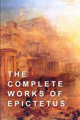 The Complete Works of Epictetus - Carter, Elizabeth, and Epictetus