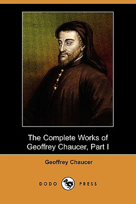 The Complete Works of Geoffrey Chaucer, Part I (Dodo Press) - Chaucer, Geoffrey, and Skeat, Walter W (Editor)
