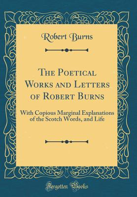 The Complete Works of Robert Burns: Containing His Poems, Songs, and Correspondence; With a New Life of the Poet, and Notices, Critical and Biographical (Classic Reprint) - Burns, Robert