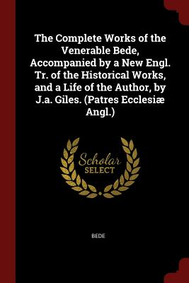 The Complete Works of the Venerable Bede, Accompanied by a New Engl. Tr. of the Historical Works, and a Life of the Author, by J.A. Giles. (Patres Ecclesiae Angl.) - Bede
