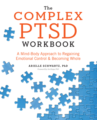 The Complex PTSD Workbook: A Mind-Body Approach to Regaining Emotional Control and Becoming Whole - Schwartz, Arielle, and Knipe, Jim (Foreword by)