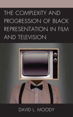 The Complexity and Progression of Black Representation in Film and Television - Moody, David L.