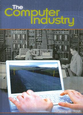 The Computer Industry - Yost, Jeffrey R