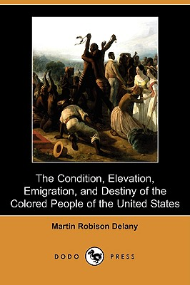 The Condition, Elevation, Emigration and Destiny of the Colored People of the United States (Dodo Press) - Delany, Martin Robinson